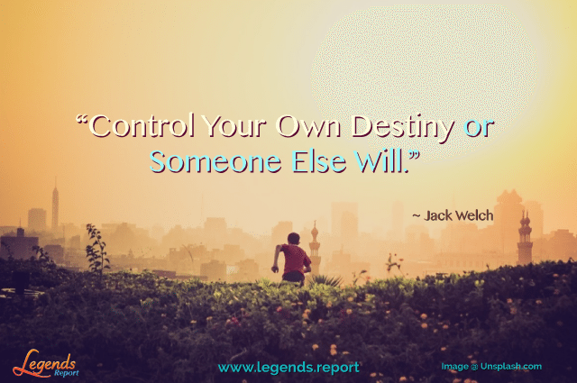 Legends Report quote - Jack-Welch---Control-your-destiny
